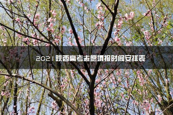 2021陕西高考志愿填报时间安排表