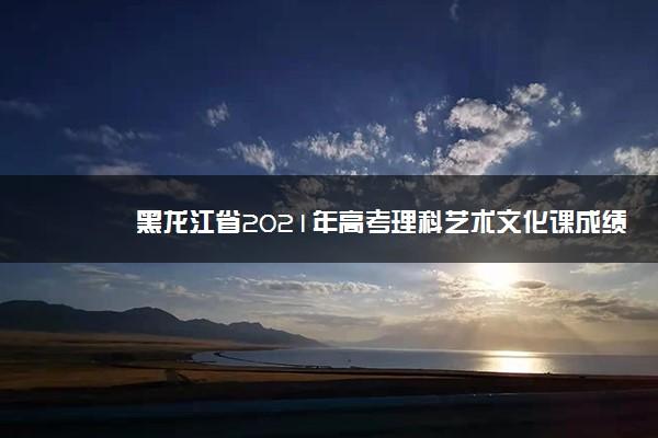 黑龙江省2021年高考理科艺术文化课成绩一分一段表