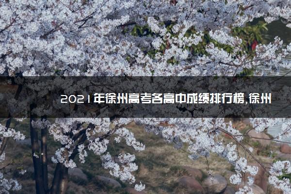 2021年徐州高考各高中成绩排行榜,徐州高考成绩排名查询