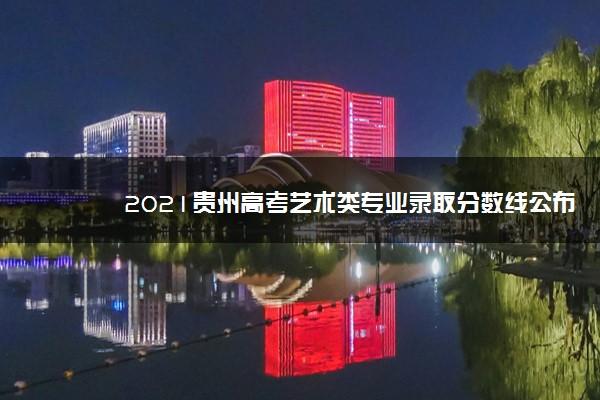 2021贵州高考艺术类专业录取分数线公布