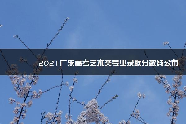 2021广东高考艺术类专业录取分数线公布