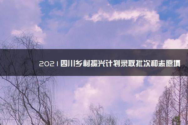 2021四川乡村振兴计划录取批次和志愿填报设置