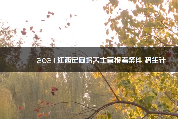 2021江西定向培养士官报考条件 招生计划有哪些