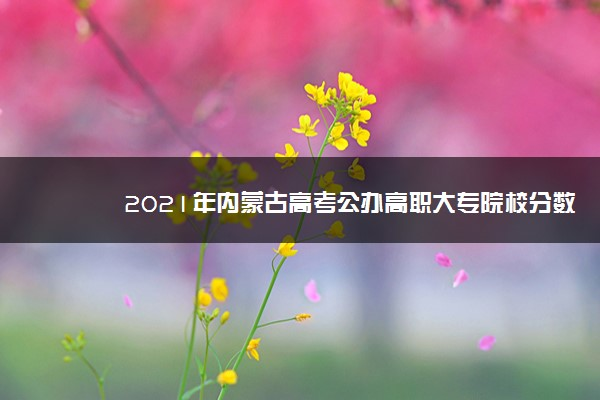 2021年内蒙古高考公办高职大专院校分数排名 附历年录取分数线