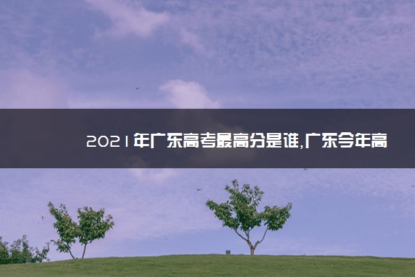 2021年广东高考最高分是谁,广东今年高考状元是谁