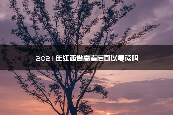 2021年江西省高考后可以复读吗