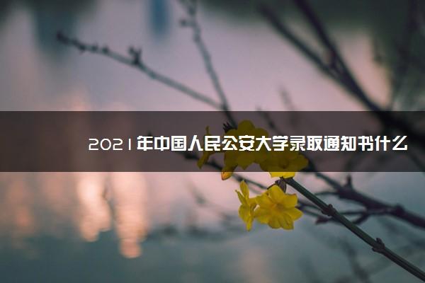 2021年中国人民公安大学录取通知书什么时候发放,发放时间及查询网址入口