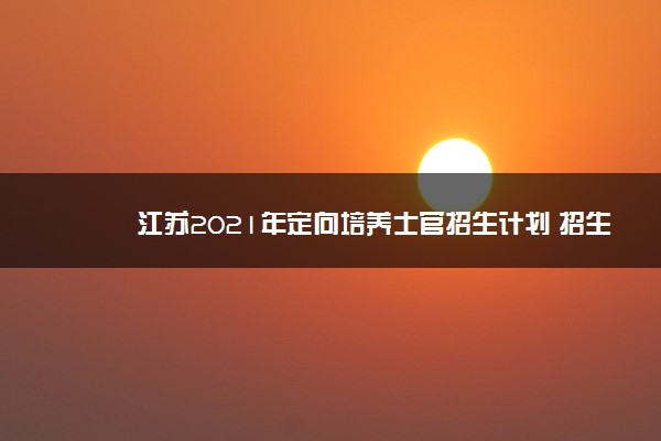 江苏2021年定向培养士官招生计划 招生多少人