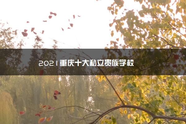 2021重庆十大私立贵族学校