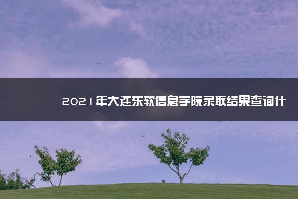 2021年大连东软信息学院录取结果查询什么时候公布 附查询入口时间
