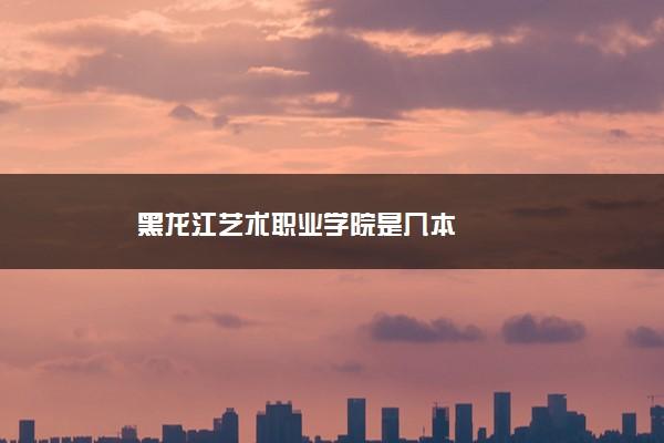 黑龙江艺术职业学院是几本