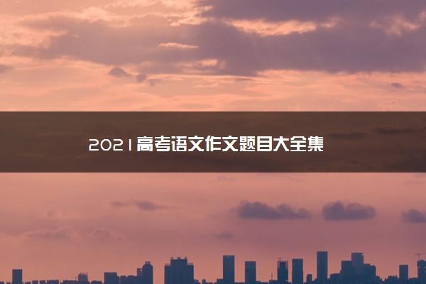 2021高考语文作文题目大全集