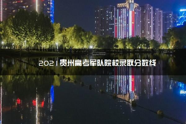 2021贵州高考军队院校录取分数线