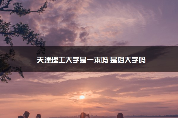 天津理工大学是一本吗 是好大学吗