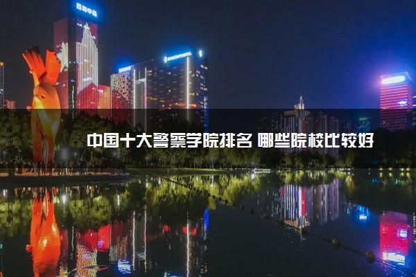 中国十大警察学院排名 哪些院校比较好