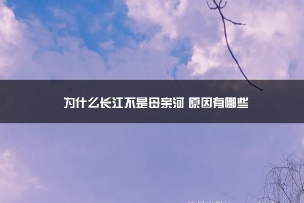 为什么长江不是母亲河 原因有哪些