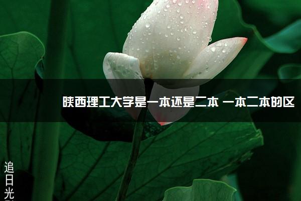 陕西理工大学是一本还是二本 一本二本的区别