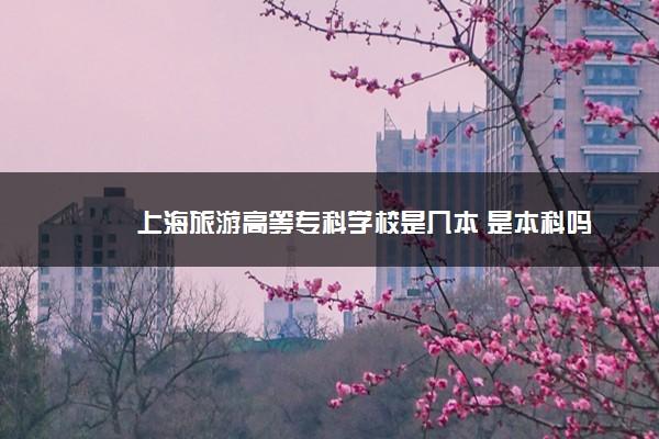 上海旅游高等专科学校是几本 是本科吗