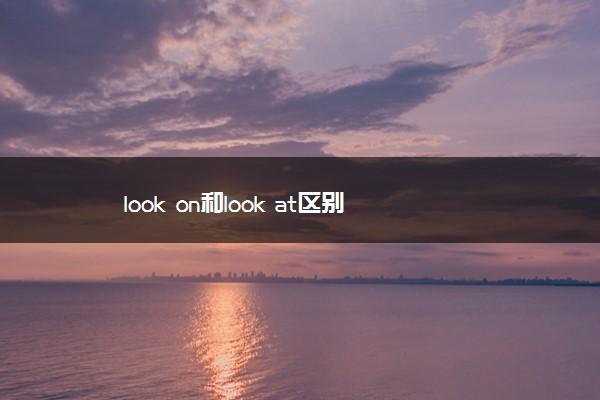 look on和look at区别