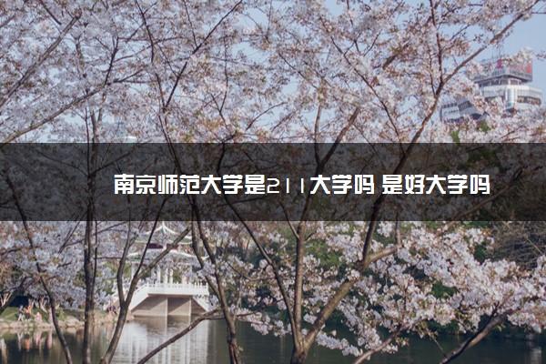 南京师范大学是211大学吗 是好大学吗