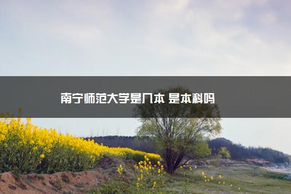 南宁师范大学是几本 是本科吗