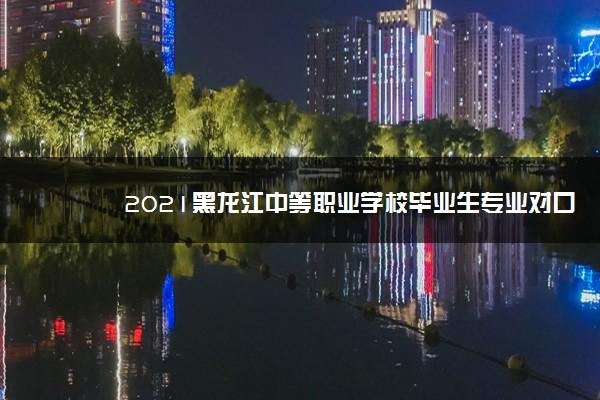 2021黑龙江中等职业学校毕业生专业对口升学考试招生计划