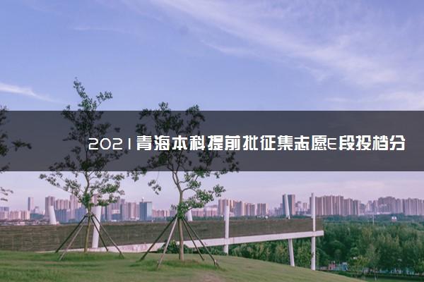2021青海本科提前批征集志愿E段投档分数线公布