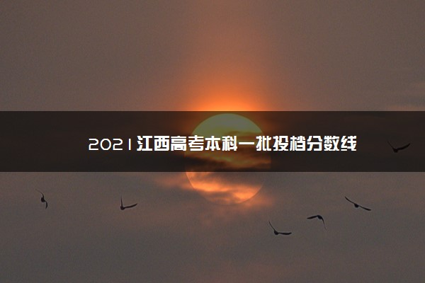 2021江西高考本科一批投档分数线