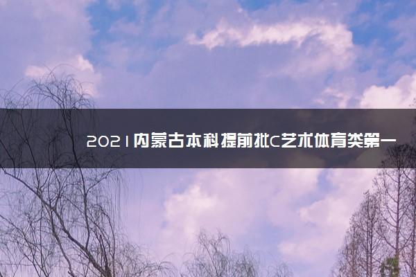 2021内蒙古本科提前批C艺术体育类第一次网上填报志愿时间