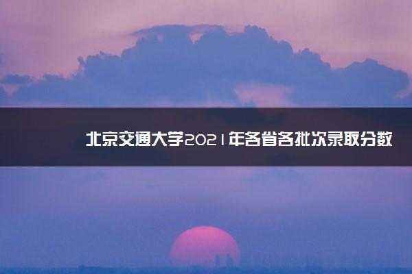 北京交通大学2021年各省各批次录取分数线