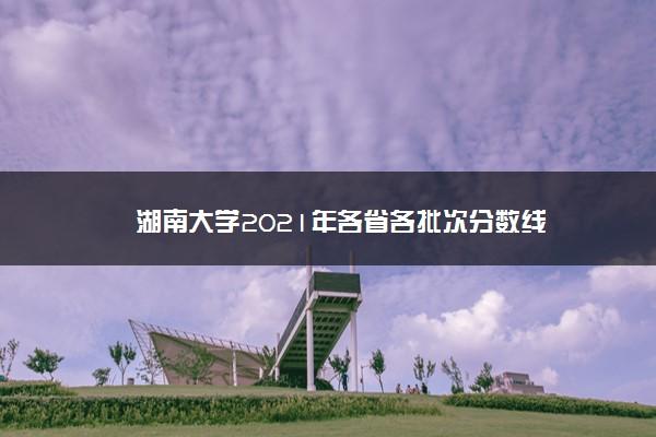 湖南大学2021年各省各批次分数线