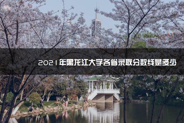 2021年黑龙江大学各省录取分数线是多少