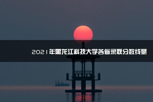 2021年黑龙江科技大学各省录取分数线是多少