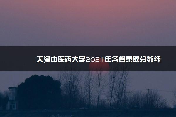天津中医药大学2021年各省录取分数线