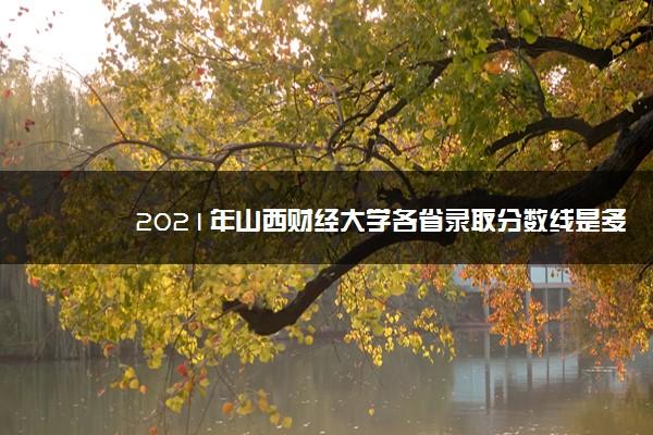 2021年山西财经大学各省录取分数线是多少