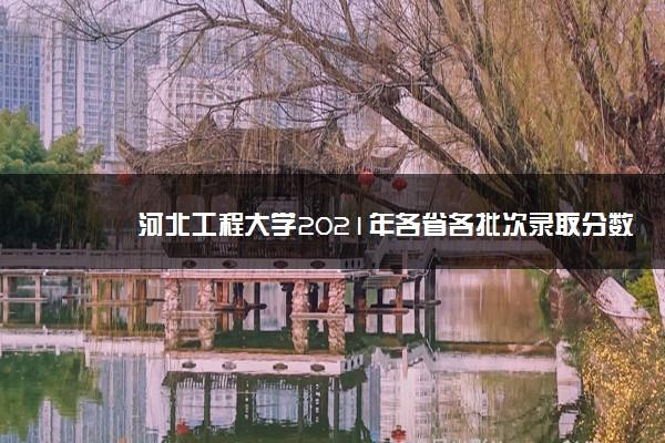 河北工程大学2021年各省各批次录取分数线
