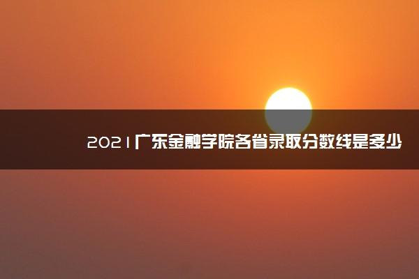 2021广东金融学院各省录取分数线是多少