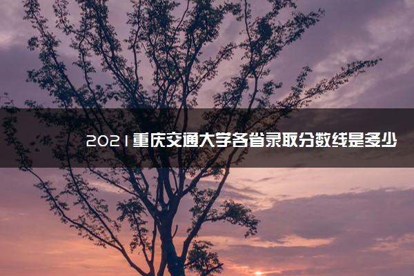 2021重庆交通大学各省录取分数线是多少