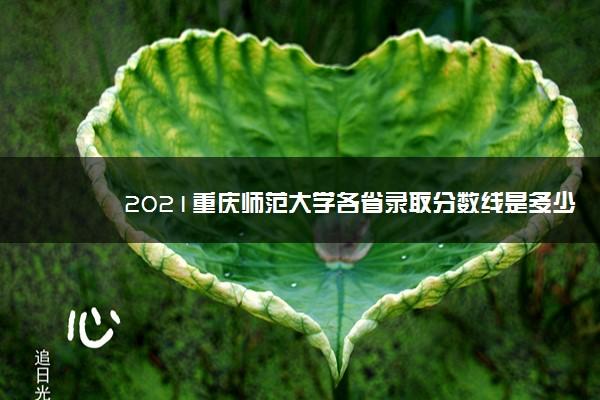 2021重庆师范大学各省录取分数线是多少