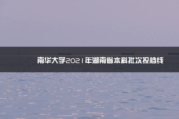 南华大学2021年湖南省本科批次投档线