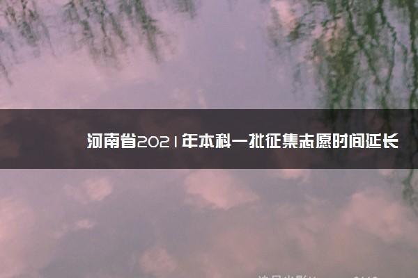 河南省2021年本科一批征集志愿时间延长至7月24日18时
