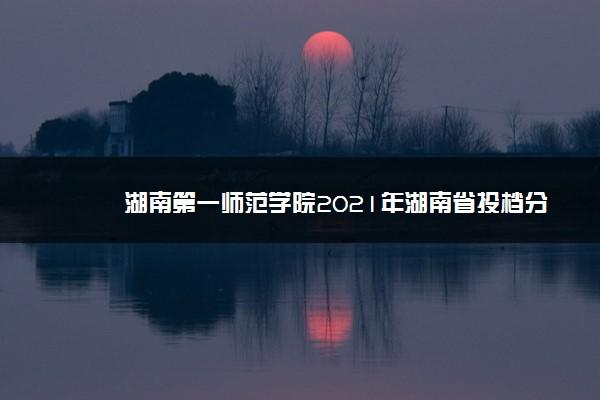 湖南第一师范学院2021年湖南省投档分