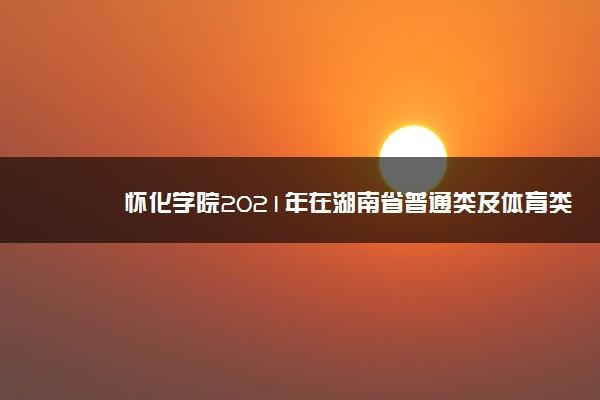 怀化学院2021年在湖南省普通类及体育类一志愿投档分数线