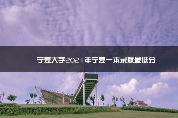宁夏大学2021年宁夏一本录取最低分