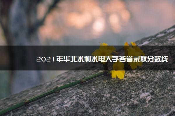 2021年华北水利水电大学各省录取分数线是多少