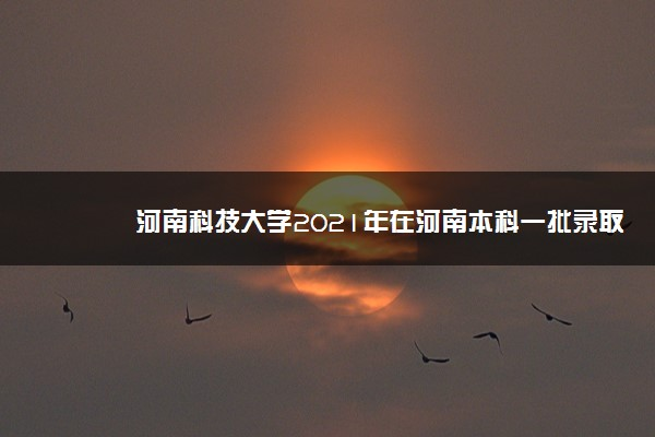 河南科技大学2021年在河南本科一批录取情况