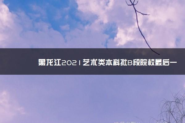黑龙江2021艺术类本科批B段院校最后一次网上征集志愿填报须知