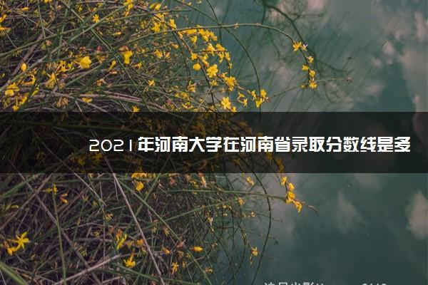 2021年河南大学在河南省录取分数线是多少