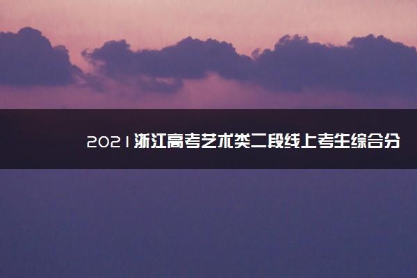 2021浙江高考艺术类二段线上考生综合分分段表
