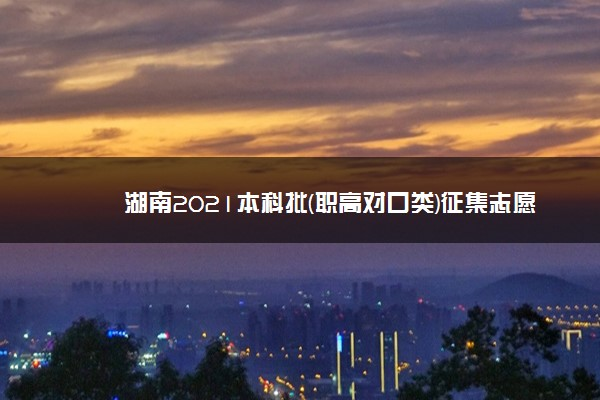 湖南2021本科批(职高对口类)征集志愿国家任务计划